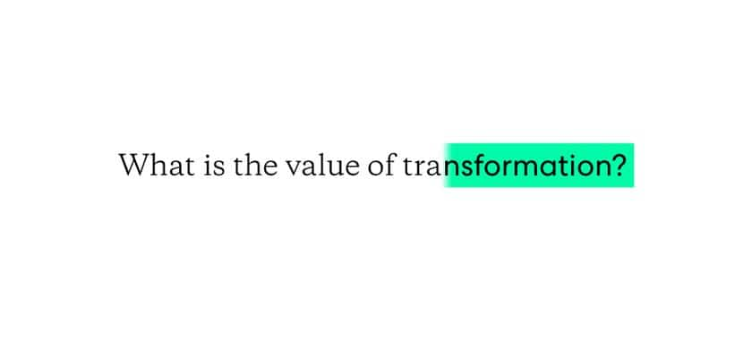 What is the value of transformation?